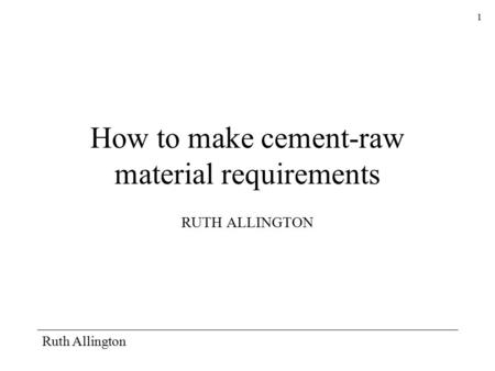 Ruth Allington 1 How to make cement-raw material requirements RUTH ALLINGTON.