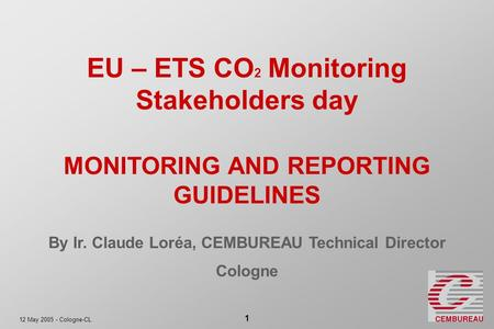 12 May 2005 - Cologne-CL 1 EU – ETS CO 2 Monitoring Stakeholders day MONITORING AND REPORTING GUIDELINES By Ir. Claude Loréa, CEMBUREAU Technical Director.