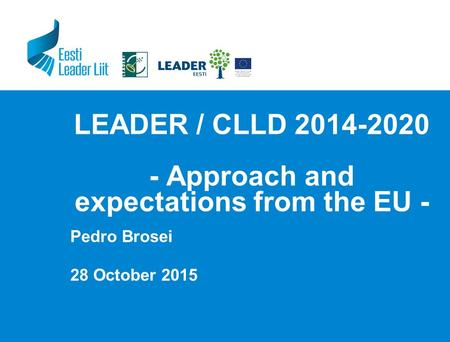 LEADER / CLLD 2014-2020 - Approach and expectations from the EU - Pedro Brosei 28 October 2015.