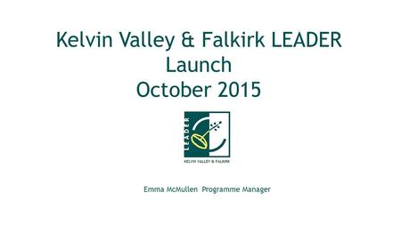 Kelvin Valley & Falkirk LEADER Launch October 2015 Emma McMullen Programme Manager.