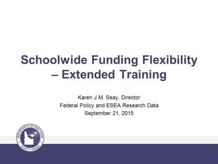 Schoolwide Funding Flexibility – Extended Training Karen J.M. Seay, Director Federal Policy and ESEA Research Data September 21, 2015.