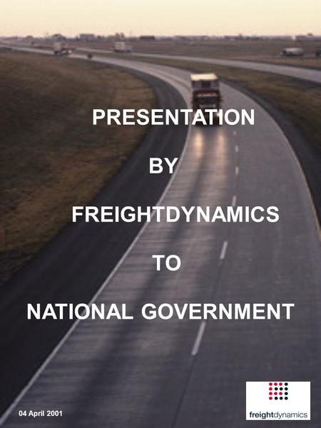 PRESENTATION BY FREIGHTDYNAMICS TO NATIONAL GOVERNMENT 04 April 2001.