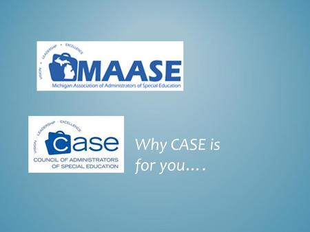 "Why CASE is for you….. ""MAASE IS CASE"" MAASE shall be recognized as an official subdivision of the International Council of Administrators of Special."