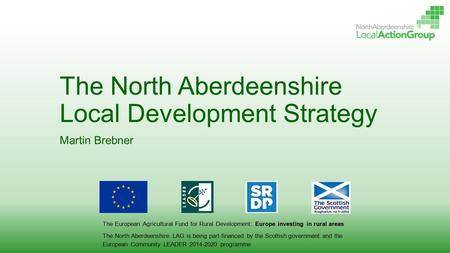 The North Aberdeenshire Local Development Strategy Martin Brebner The European Agricultural Fund for Rural Development: Europe investing in rural areas.