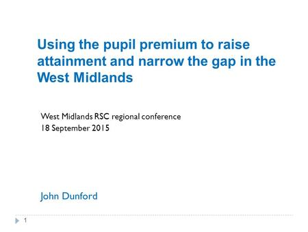 Using the pupil premium to raise attainment and narrow the gap in the West Midlands West Midlands RSC regional conference 18 September 2015 John Dunford.