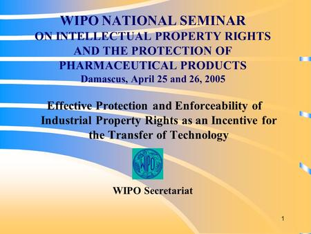 1 WIPO NATIONAL SEMINAR ON INTELLECTUAL PROPERTY RIGHTS AND THE PROTECTION OF PHARMACEUTICAL PRODUCTS Damascus, April 25 and 26, 2005 Effective Protection.