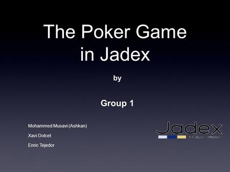 The Poker Game in Jadex by Group 1 Mohammed Musavi (Ashkan) Xavi Dolcet Enric Tejedor.