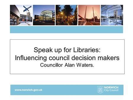 Speak up for Libraries: Influencing council decision makers Councillor Alan Waters.