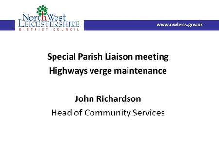 Special Parish Liaison meeting Highways verge maintenance John Richardson Head of Community Services www.nwleics.gov.uk.