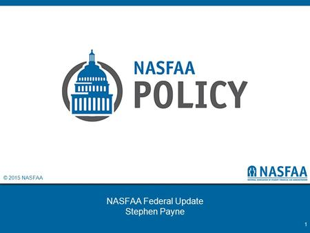 © 2015 NASFAA NASFAA Federal Update Stephen Payne 1.