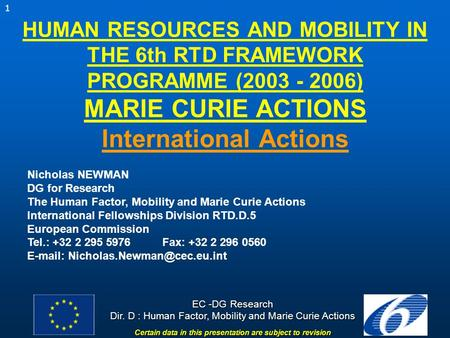 1 EC -DG Research Dir. D : Human Factor, Mobility and Marie Curie Actions Certain data in this presentation are subject to revision HUMAN RESOURCES AND.