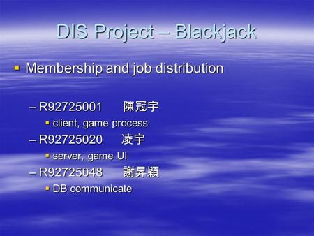 DIS Project – Blackjack  Membership and job distribution –R92725001 陳冠宇  client, game process –R92725020 凌宇  server, game UI –R92725048 謝昇穎  DB communicate.