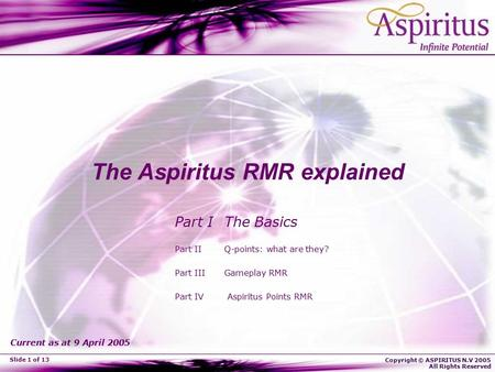Copyright © ASPIRITUS N.V 2005 All Rights Reserved Slide 1 of 13 The Aspiritus RMR explained Part I The Basics Part II Q-points: what are they? Part III.