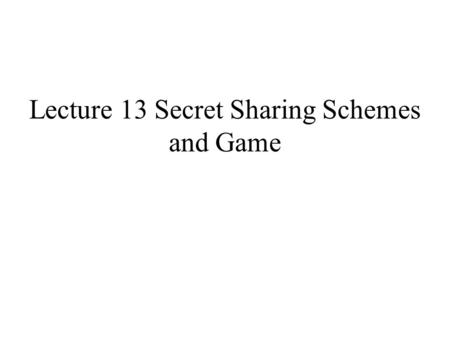Lecture 13 Secret Sharing Schemes and Game. Secret sharing schemes are multi-party protocols related to key establishment. The original motivation for.