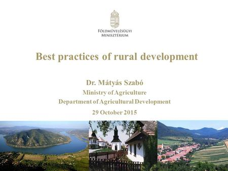 Best practices of rural development Dr. Mátyás Szabó Ministry of Agriculture Department of Agricultural Development 29 October 2015.