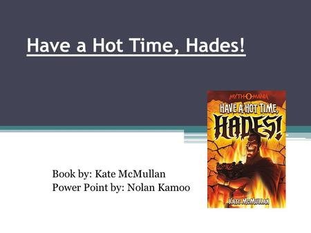 Have a Hot Time, Hades! Book by: Kate McMullan Power Point by: Nolan Kamoo.