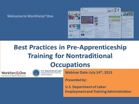 Welcome to Workforce 3 One U.S. Department of Labor Employment and Training Administration Webinar Date: July 14 th, 2015 Presented by: U.S. Department.