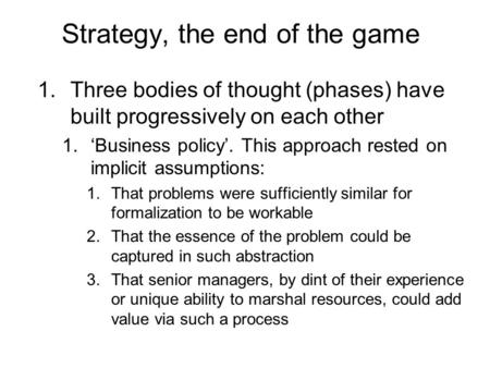 Strategy, the end of the game 1.Three bodies of thought (phases) have built progressively on each other 1.'Business policy'. This approach rested on implicit.