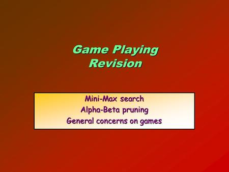 Game Playing Revision Mini-Max search Alpha-Beta pruning General concerns on games.