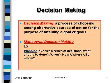 Ali H. Bastawissy Turban CH 21 Decision Making Decision Making: a process of choosing among alternative courses of action for the purpose of attaining.