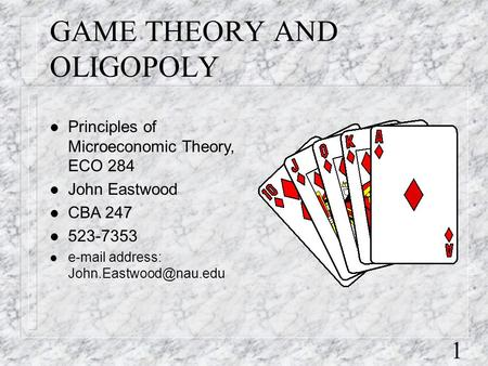 1 GAME THEORY AND OLIGOPOLY l Principles of Microeconomic Theory, ECO 284 l John Eastwood l CBA 247 l 523-7353 l  address: