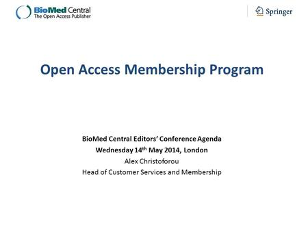 BioMed Central Editors' Conference Agenda Wednesday 14 th May 2014, London Alex Christoforou Head of Customer Services and Membership Open Access Membership.