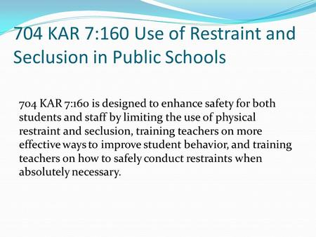 704 KAR 7:160 Use of Restraint and Seclusion in Public Schools 704 KAR 7:160 is designed to enhance safety for both students and staff by limiting the.