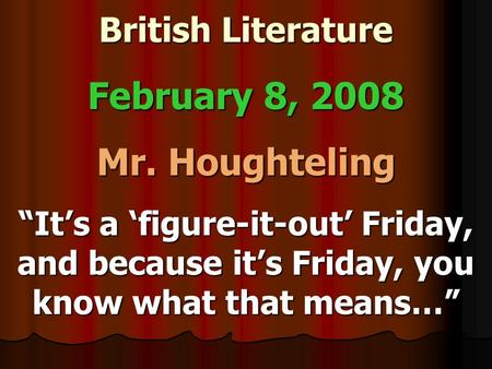 "British Literature February 8, 2008 Mr. Houghteling ""It's a 'figure-it-out' Friday, and because it's Friday, you know what that means…"""