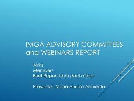 IMGA ADVISORY COMMITTEES and WEBINARS REPORT Aims Members Brief Report from each Chair Presenter: Maria Aurora Armienta.
