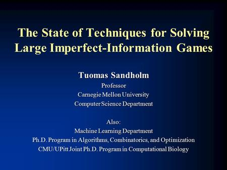 The State of Techniques for Solving Large Imperfect-Information Games Tuomas Sandholm Professor Carnegie Mellon University Computer Science Department.