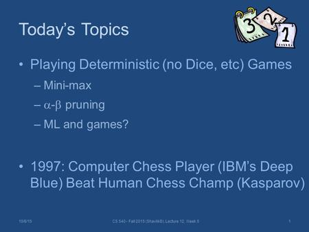 Today's Topics Playing Deterministic (no Dice, etc) Games –Mini-max –  -  pruning –ML and games? 1997: Computer Chess Player (IBM's Deep Blue) Beat Human.