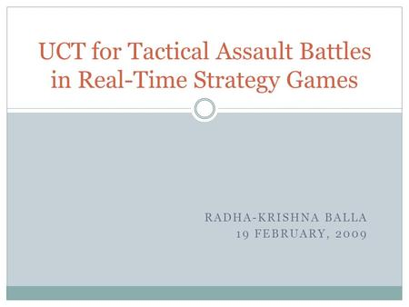 RADHA-KRISHNA BALLA 19 FEBRUARY, 2009 UCT for Tactical Assault Battles in Real-Time Strategy Games.