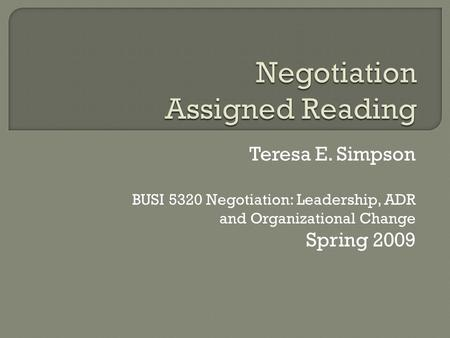 Teresa E. Simpson BUSI 5320 Negotiation: Leadership, ADR and Organizational Change Spring 2009.