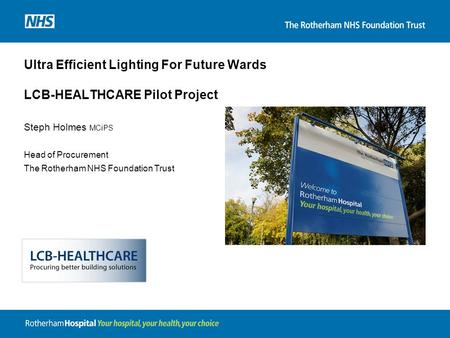 Ultra Efficient Lighting For Future Wards LCB-HEALTHCARE Pilot Project Steph Holmes MCiPS Head of Procurement The Rotherham NHS Foundation Trust.