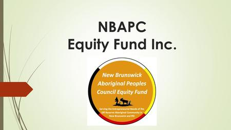 NBAPC Equity Fund Inc.. NBAPC Equity Fund is….  A wholly owned subsidiary of the New Brunswick Aboriginal Peoples Council  In partnership with NCPEI.