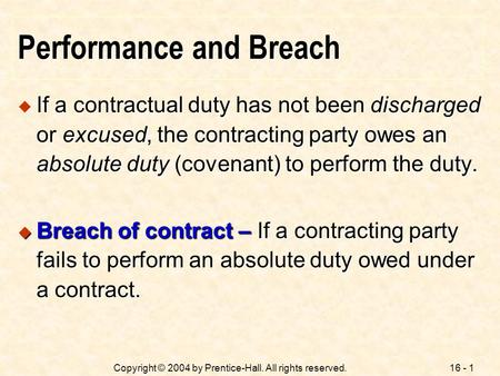 16 - 1Copyright © 2004 by Prentice-Hall. All rights reserved. Performance and Breach  If a contractual duty has not been discharged or excused, the contracting.