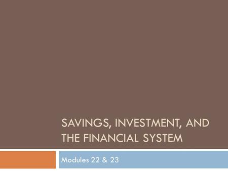 SAVINGS, INVESTMENT, AND THE FINANCIAL SYSTEM Modules 22 & 23.