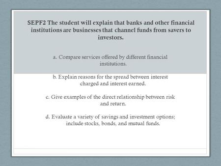 A. Compare services offered by different financial institutions. b. Explain reasons for the spread between interest charged and interest earned. c. Give.
