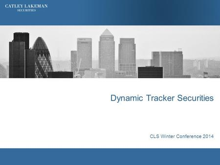 Dynamic Tracker Securities CLS Winter Conference 2014.