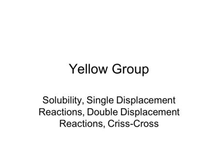 Yellow Group Solubility, Single Displacement Reactions, Double Displacement Reactions, Criss-Cross.