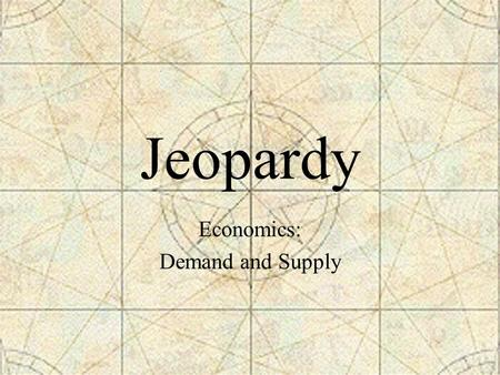Jeopardy Economics: Demand and Supply. Jeopardy - 5/02 (Page One) Consumer Wants Stretching Your Dollar Producers Rule!! Making Decisions Playing the.