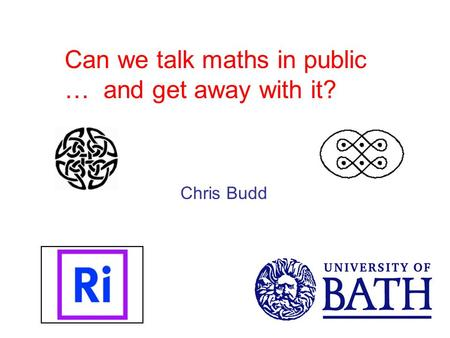 Can we talk maths in public … and get away with it? Chris Budd.