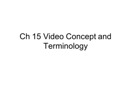 Ch 15 Video Concept and Terminology. Different video standard worldwide.