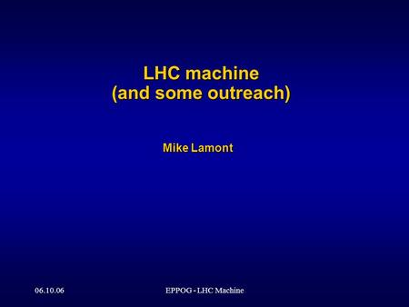 06.10.06EPPOG - LHC Machine LHC machine (and some outreach) Mike Lamont.