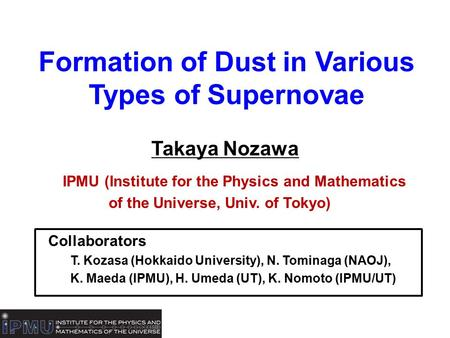 Formation of Dust in Various Types of Supernovae Takaya Nozawa IPMU (Institute for the Physics and Mathematics of the Universe, Univ. of Tokyo) Collaborators.