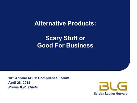 Alternative Products: Scary Stuff or Good For Business 13 th Annual ACCP Compliance Forum April 28, 2014 Prema K.R. Thiele.