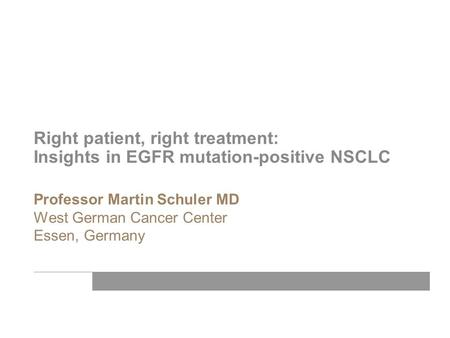 Professor Martin Schuler MD West German Cancer Center Essen, Germany Right patient, right treatment: Insights in EGFR mutation-positive NSCLC.