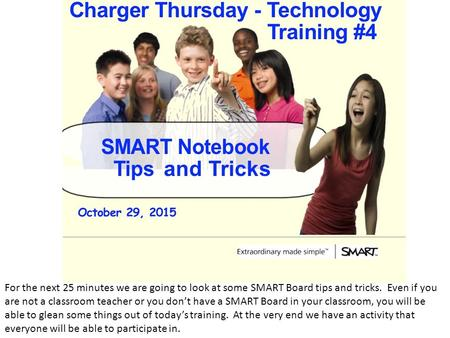 For the next 25 minutes we are going to look at some SMART Board tips and tricks. Even if you are not a classroom teacher or you don't have a SMART Board.