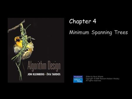 1 Chapter 4 Minimum Spanning Trees Slides by Kevin Wayne. Copyright © 2005 Pearson-Addison Wesley. All rights reserved.