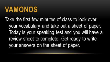 VAMONOS Take the first few minutes of class to look over your vocabulary and take out a sheet of paper. Today is your speaking test and you will have a.